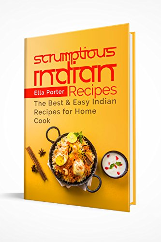 Scrumptious Indian Recipes: The Best and Easy Indian Recipes for Home Cook (CookBook) by Ella Porter