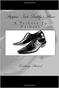 steppin 39 into daddy 39 s shoes a tribute to fathers courtney l sherrod 9781481008075 amazon