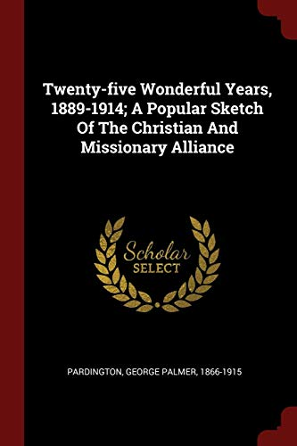 Twenty-five Wonderful Years, 1889-1914; A Popular Sketch Of The Christian And Missionary Alliance