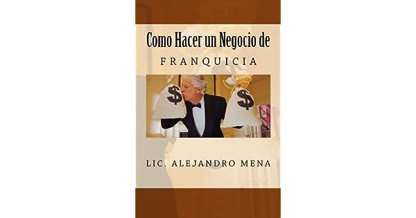 Como Hacer Un Negocio De Franquicia Lic Jesus Alejandro Mena Gauna