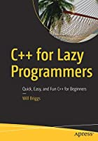 C++ for Lazy Programmers: Quick, Easy, and Fun C++ for Beginners Front Cover