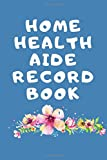 Home Health Aide Record Book: The Ultimate Caregiver's Diary To Write Medical Tracking
