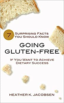 Going Gluten-Free: 7 Surprising Facts You Should Know if You Want to Achieve Dietary Success by [Jacobsen, Heather K.]