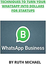 TECHNIQUES TO TURN YOUR WHATSAPP INTO DOLLARS FOR STARTUPS (English Edition)