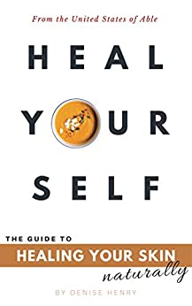 Heal Yourself: The Guide to Healing Your Skin Naturally by [Henry, Denise]