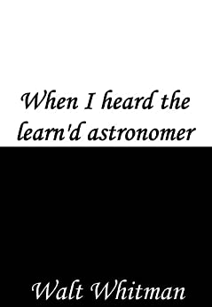 when i heard the learn d astronomer Walt whitman's powerful verses on science, understanding and the raw aesthetic  sense of nature's beauty, taken from the poet's iconic.