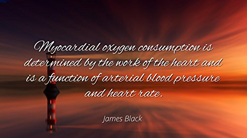James Black   Famous Quotes Laminated Poster Print 24X20   Myocardial Oxygen Consumption Is Determined By The Work Of The Heart And Is A Function Of Arterial Blood Pressure And Heart Rate