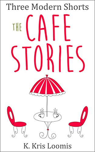 Three Modern Shorts: The Cafe Stories (Modern Shorts for Busy People Book 2) by [Loomis, K. Kris]