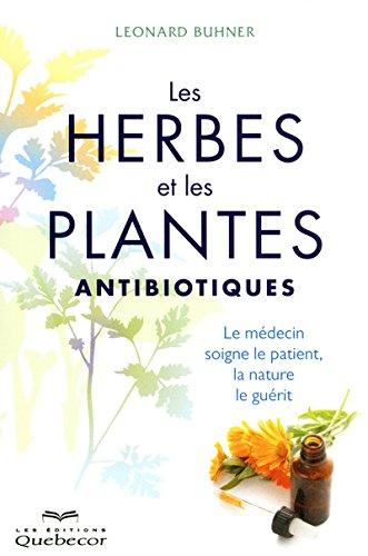 Les herbes et les plantes antibiotiques: Le médecin soigne le patient, la nature le guérit