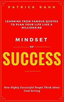 Mindset of Success - How Highly Successful People Think about Goal Setting - Learning from Famous Quotes to Plan Your Life like a Millionaire by [Rahn, Patrick]