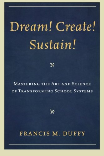 Dream! Create! Sustain!: Mastering the Art and Science of Transforming School Systems (Leading Systemic School Improvement)
