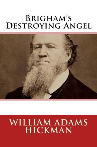 Brigham's Destroying Angel: Being the Sustenance, Confession, and Startling Disclosures of the Notorious Bill Hickman, the Danite Chief of Utah