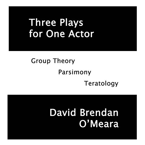 Three Plays for One Actor: Group Theory, Parsimony, Teratology