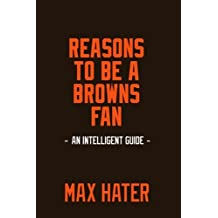 Reasons To Be A Browns Fan: A funny, blank book, gag gift for Cleveland Browns fans; or a great coffee table addition for all Browns haters!