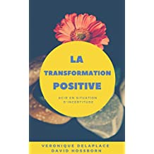 La transformation positive: Conduire le changement en situation d'incertitude (French Edition)