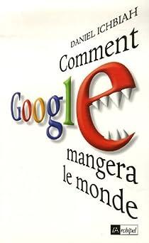 Comment Google mangera le monde par Ichbiah
