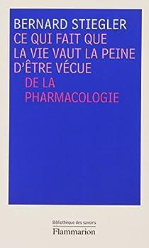 Ce qui fait que la vie vaut la peine d'être vécue : De la pharmacologie par Stiegler