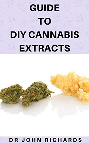 Guide To DIY Cannabis Extracts: Detailed Guide On How To Make Your Own Cannabis Extract And Ways How To Use