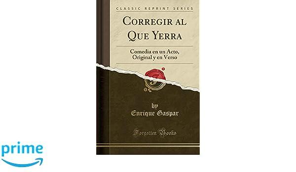 Corregir Al Que Yerra: Comedia En Un Acto, Original Y En Verso (Classic Reprint) (Spanish Edition): Enrique Gaspar: 9781390331509: Amazon.com: Books