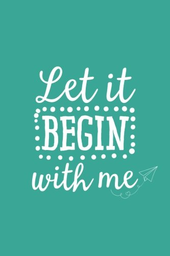 Read Online Let It Begin With Me (6x9 Journal): Lined Writing Notebook, 120 Pages – Fun and Inspirational Quote about on Teal Blue Background with Funny Paper Airplane Decoration pdf epub