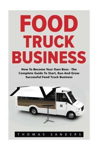 Food Truck Business: How To Become Your Own Boss - The Complete Guide To Start, Run And Grow Successful Food Truck Business (Food Truck, Passive Income, Truck Startup)