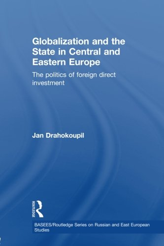 Globalization and the State in Central and Eastern Europe: The Politics of Foreign Direct Investment (Basees/Routledge S