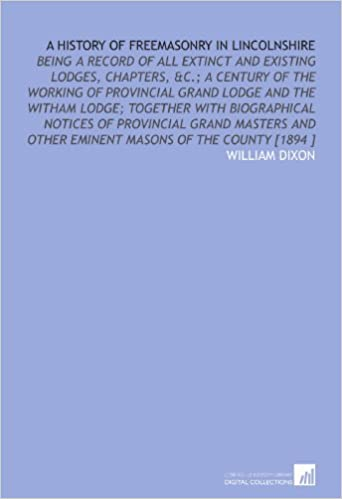 Ebooks kostenlos herunterladen A History of Freemasonry in Lincolnshire: Being a Record of All Extinct and Existing Lodges, Chapters, &C.; a Century of the Working of Provincial ... Other Eminent Masons of the County [1894 ] PDF ePub iBook