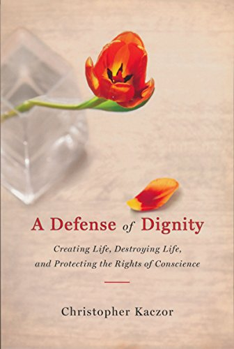 A Defense of Dignity: Creating Life, Destroying Life, and Protecting the Rights of Conscience (Notre Dame Studies in Medical Ethics)