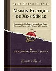 Maison Rustique Du Xixe Siècle, Vol. 5: Contenant Les Meilleures Méthodes de Culture Usitées En France Et a l'Étranger; Horticulture (Classic Reprint)
