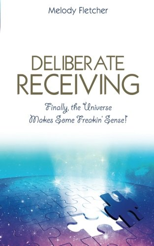 Deliberate Receiving: Finally, the Universe Makes Some Freakin' Sense!