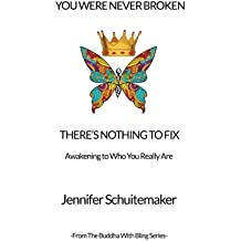 You Were Never Broken, There's Nothing to Fix.: Awakening to Who You Really Are. (The Buddha with Bling Series) (Volume 1)