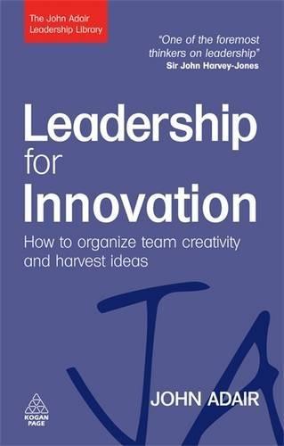 Leadership For Innovation: How To Organize Team Creativity And Harvest Ideas (The John Adair Leadership Library)
