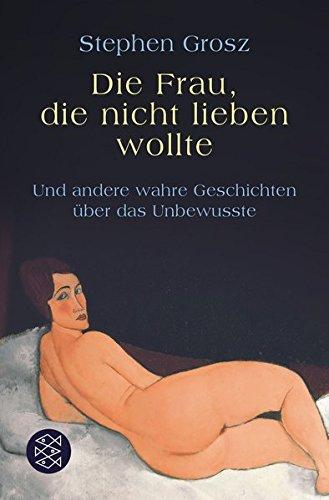 Die Frau, die nicht lieben wollte: Und andere wahre Geschichten über das Unbewusste