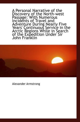 A Personal Narrative of the Discovery of the North-west Passage: With Numerous Incidents of Travel a