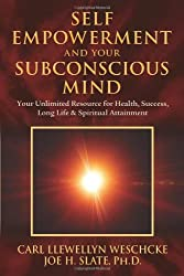Self Empowerment and Your Subconscious Mind: Your Unlimited Resource for Health, Success, Long Life & Spiritual Attainment