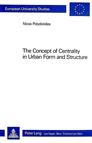 The Concept of Centrality in Urban Form and Structure (Europäische Hochschulschriften / European University Studies / Publications Universitaires Européennes)