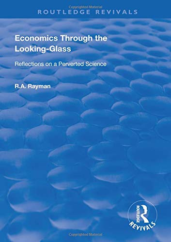 Economics Through the Looking-Glass: Reflections on a Perverted Science (Routledge ()