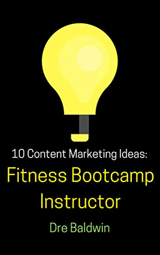(10 Content Marketing Ideas: Fitness Bootcamp Instructor (Dre Baldwin's Idea Machine Series Book 22))