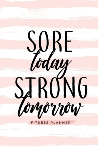 Sore Today Strong Tomorrow Fitness Planner: Workout Log and Meal Planning Notebook to Track Nutrition, Diet, and Exercise - A Weight Loss Journal for ... Tracker Book, Diary for Workouts and Wellness (Best Foods For Weight Lifting)