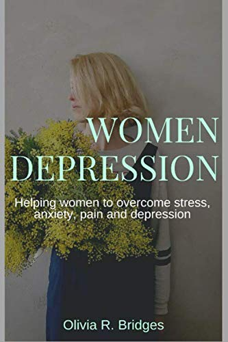 Women Depression: Helping women to overcome stress, anxiety, pain and depression