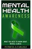 Mental Health Awareness: What You Need to Know about Mental Illness (Mental health awareness, mental illness, symptoms and signs, diagnosis, treatments, drugs)