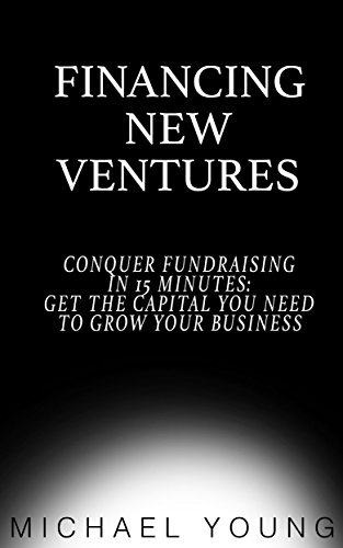 Financing New Ventures: Conquer Fundraising in 15 Mins: Get the Capital You Need to Grow Your Business (English Edition)