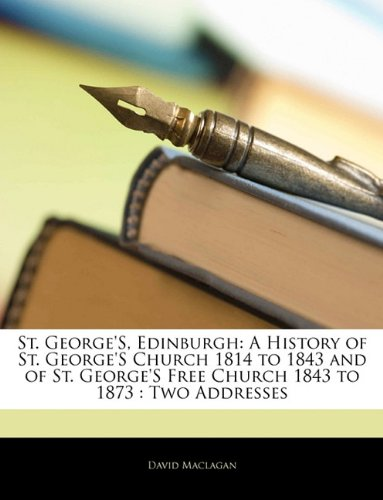 Download St. George'S, Edinburgh: A History of St. George'S Church 1814 to 1843 and of St. George'S Free Church 1843 to 1873 : Two Addresses PDF