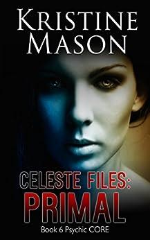Celeste Files: Primal (Book 6 Psychic C.O.R.E.): Psychic C.O.R.E. by [Mason, Kristine]