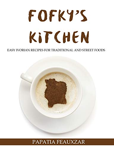 Fofky's Kitchen: Easy Ivorian Recipes for Traditional and Street Foods by Papatia Feauxzar