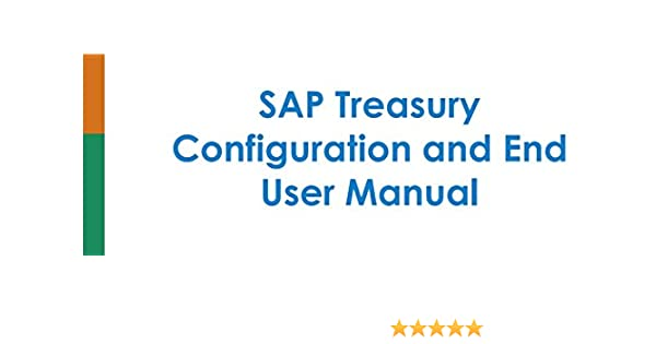 SAP Treasury Configuration and End User Manual: A Step By Step Guide to  configure SAP Treasury