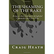 The Shaming of the Rake: Being a short but most delightful Commedia dell Arte play