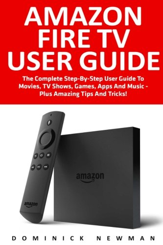 Amazon Fire TV User Guide: The Complete Step-By-Step User Guide To Movies, TV Shows, Games, Apps And Music - Plus Amazing Tips And Tricks! (Amazon Fire TV User Guide, Streaming, Fire TV Manual)