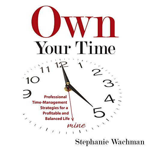 Own Your time: Professional Time-Management Strategies for a Profitable and Balanced Life