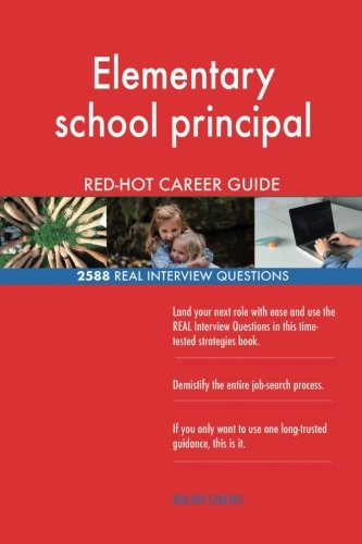 Elementary school principal RED-HOT Career Guide; 2588 REAL Interview Questions